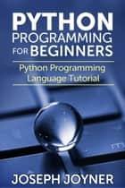 Python Programming For Beginners - Python Programming Language Tutorial ebook by Joseph Joyner