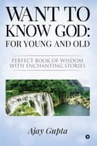 Want to Know God: For Young and Old - Perfect Book of Wisdom with Enchanting Stories ebook by Ajay Gupta
