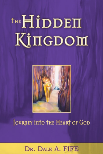 The Hidden Kingdom - Journey into the Heart of God ebook by Dale A. Fife