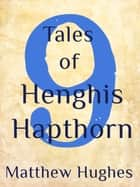 Nine Tales of Henghis Hapthorn ebook by Matthew Hughes