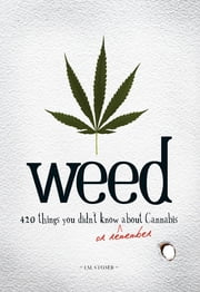 Weed: 420 Things You Didn't Know (or Remember) about Cannabis - 420 Things You Didn't Know (or Remember) about Cannabis ebook by I.M. Stoned