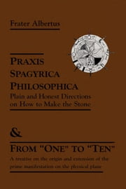 "Praxis Spagyrica Philosophica Ot Plain and Honest Directions on How to Make the Stone - & From ""One"" to ""Ten"" ebook by Frater Albertus"