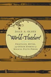 World Flutelore - Folktales, Myths, and Other Stories of Magical Flute Power ebook by Dale A. Olsen