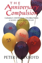 The Anniversary Compulsion - Canada's Centennial Celebrations, A Model Mega-Anniversary ebook by Peter H Aykroyd