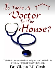 Is There a Doctor In the House: Common Sense Medical Insights and Anecdotes from a Veteran Family Physician ebook by Dr. Glenn M Cosh