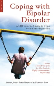 Coping with Bipolar Disorder - A CBT-Informed Guide to Living with Manic Depression ebook by Steven Jones,Peter Hayward,Dominic Lam