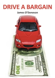 Drive a Bargain: Sell Your Car for More, Buy Your New Car for Less: A Practical Guide for Irish Motorists ebook by James O'Donovan