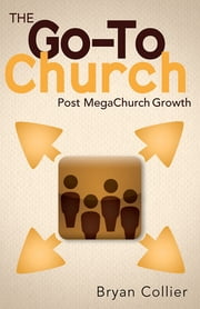 The Go-To Church - Post MegaChurch Growth ebook by Bryan Collier