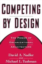 Competing by Design ebook by David Nadler,Michael Tushman,Mark B. Nadler
