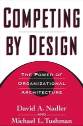 Competing by Design : The Power of Organizational Architecture ebook by David Nadler;Michael Tushman;Mark B. Nadler
