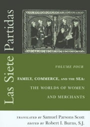 Las Siete Partidas, Volume 4: Family, Commerce, and the Sea: The Worlds of Women and Merchants (Partidas IV and V) ebook by Scott, Samuel Parsons