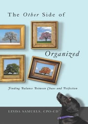 The Other Side of Organized - Finding Balance Between Chaos and Perfection ebook by Linda Samuels, CPO-CD®