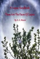 A Lupus Handbook: These Are the Faces of Lupus ebook by A. G. Moore