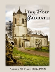 Holy Sabbath ebook by Arthur W. Pink (1886-1952)