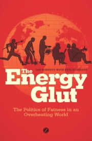 The Energy Glut - The Politics of Fatness in an Overheating World ebook by Ian Roberts with Phil Edwards