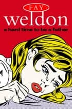 A Hard Time to Be a Father ebook by Fay Weldon