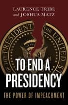 To End a Presidency - The Power of Impeachment ebook by Laurence Tribe, Joshua Matz