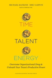 Time, Talent, Energy - Overcome Organizational Drag and Unleash Your Teams Productive Power ebook by Michael C. Mankins, Eric Garton