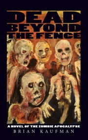 Dead Beyond the Fence: A Novel of the Zombie Apocalypse ebook by Brian Kaufman