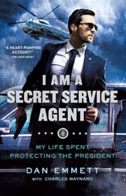 I Am a Secret Service Agent - My Life Spent Protecting the President ebook by Dan Emmett, Charles Maynard