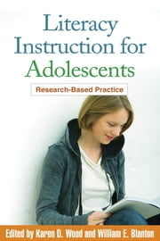 Literacy Instruction for Adolescents - Research-Based Practice ebook by Karen D. Wood, PhD,William E. Blanton, EdD