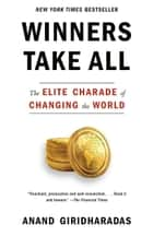 Winners Take All - The Elite Charade of Changing the World ebook by Anand Giridharadas