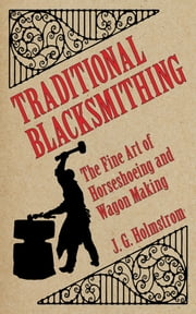 Traditional Blacksmithing - The Fine Art of Horseshoeing and Wagon Making ebook by J G Holmstrom