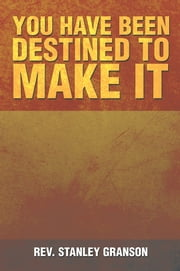 You Have Been Destined To Make It ebook by Rev. Stanley Granson