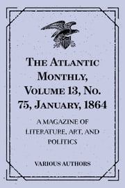 The Atlantic Monthly, Volume 13, No. 75, January, 1864 : A Magazine of Literature, Art, and Politics ebook by Various Authors