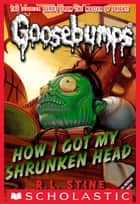 Classic Goosebumps #10: How I Got My Shrunken Head ebook by R.L. Stine