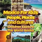 Mexico For Kids: People, Places and Cultures - Children Explore The World Books ebook by Baby Professor