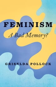 Feminism - A Bad Memory ebook by Griselda Pollock