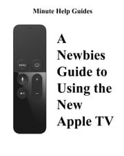 A Newbies Guide to Using the New Apple TV (Fourth Generation) - The Beginners Guide to Using Guide to Using Siri, the Touch Surface Remote, and More ebook by Minute Help Guides