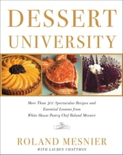 Dessert University - More Than 300 Spectacular Recipes and Essential Lessons from White House Pastry Chef Roland Mesnier ebook by Roland Mesnier,Lauren Chattman,Maren Caruso