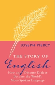 The Story of English - How an Obscure Dialect Became the World's Most-Spoken Language ebook by Joseph Piercy