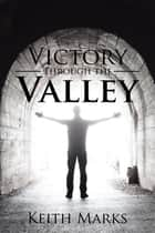 Victory Through the Valley ebook by Keith Marks