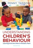 Understanding Children's Behaviour - Learning to be with others in the Early Years ebook by Penny Tassoni