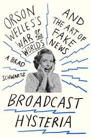 Broadcast Hysteria - Orson Welles's War of the Worlds and the Art of Fake News ebook by A. Brad Schwartz