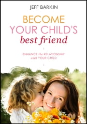 Become Your Child's Best Friend: Enhance The Relationship With Your Child ebook by Jeff Barkin