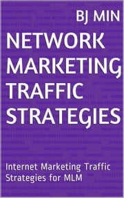 Network Marketing Traffic Strategies: Internet Marketing Traffic Strategies for MLM ebook by BJ Min