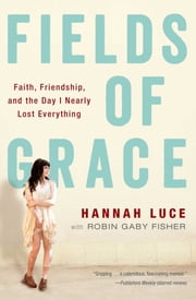 Fields of Grace - Faith, Friendship, and the Day I Nearly Lost Everything ebook by Hannah Luce,Robin Gaby Fisher