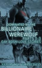 Dominated By The Billionaire Werewolf, Parts 1-3 - Gay BDSM Love Stories, #2 ebook by Samantha Francisco