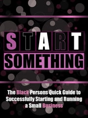 Start Something - The Black Persons Quick Guide to Successfully Starting and Running a Small Business ebook by Black Business Buzz