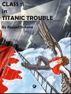 Class 11 in Titanic Trouble ebook by Russell Browne