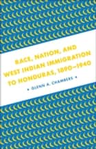 Race, Nation, and West Indian Immigration to Honduras, 1890-1940 ebook by Glenn A. Chambers