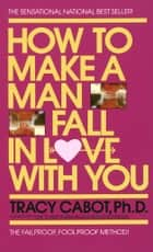 How to Make a Man Fall in Love with You ebook by Tracy Cabot