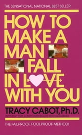 How to Make a Man Fall in Love with You - The Fail-Proof, Fool-Proof Method ebook by Tracy Cabot