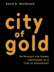 City of Gold - An Apology for Global Capitalism in a Time of Discontent ebook by David A. Westbrook