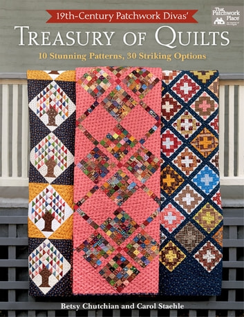 19th-Century Patchwork Divas' Treasury of Quilts - 10 Stunning Patterns, 30 Striking Options ebook by Betsy Chutchian,Carol Staehle