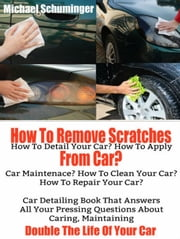 How To Remove Scratches From Car? How To Detail Your Car, How To Apply Car Maintenance, How To Clean Your Car, How To Repair Your Car - Car Detailing Book That Answers All Your Pressing Questions ebook by Inge Baum,Michael Schuminger